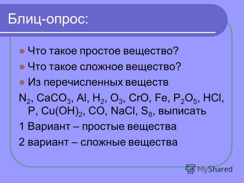 Что такое простое вещество? Что такое сложное вещество? Из перечисленных веществ N 2, CaCO 3, Al, H 2, O 3, CrO, Fe, P 2 O 5, HCl, P, Cu(OH) 2, CO, NaCl, S 8, выписать 1 Вариант – простые вещества 2 вариант – сложные вещества
