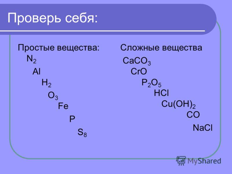 Проверь себя: Простые вещества: N 2 Al H 2 O 3 Fe P S 8 Сложные вещества CaCO 3 CrO P 2 O 5 HCl Cu(OH) 2 CO NaCl