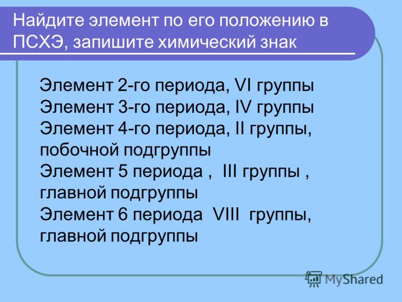 Найдите элемент по его положению в ПСХЭ, запишите химический знак Элемент 2-го периода, VI группы Элемент 3-го периода, IV группы Элемент 4-го периода, II группы, побочной подгруппы Элемент 5 периода, III группы, главной подгруппы Элемент 6 периода V