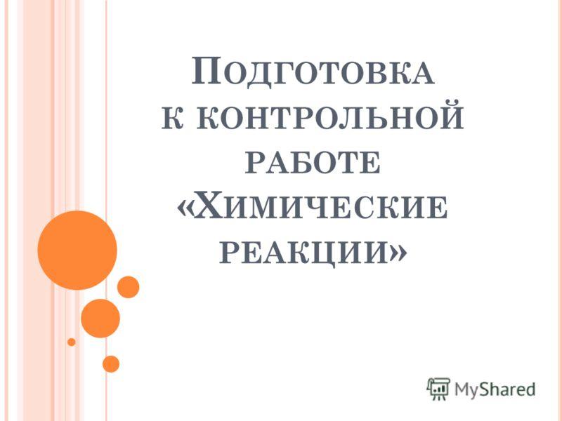 П ОДГОТОВКА К КОНТРОЛЬНОЙ РАБОТЕ «Х ИМИЧЕСКИЕ РЕАКЦИИ »
