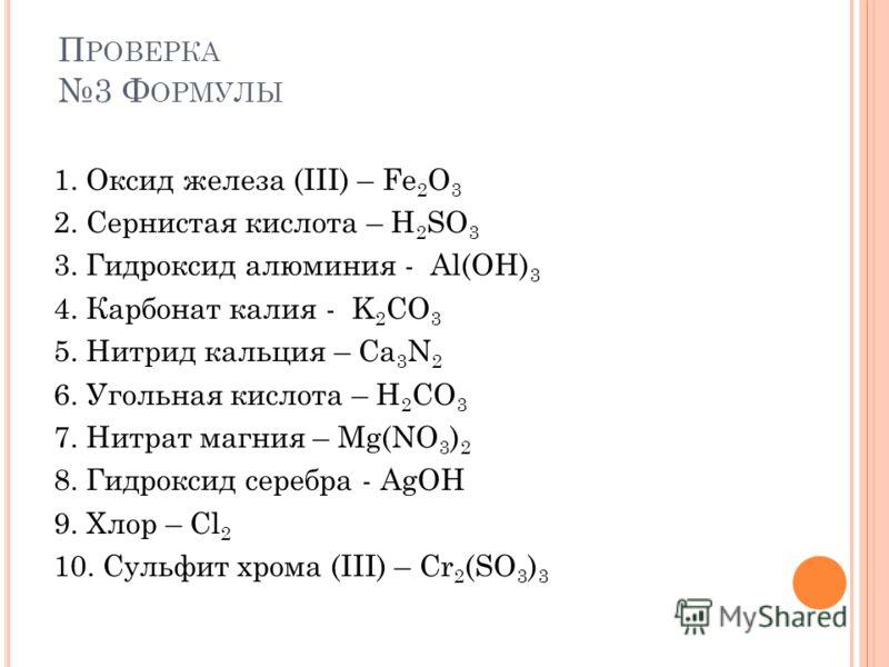 П РОВЕРКА 3 Ф ОРМУЛЫ 1. Оксид железа (III) – Fe 2 O 3 2. Сернистая кислота – H 2 SO 3 3. Гидроксид алюминия - Al(OH) 3 4. Карбонат калия - K 2 CO 3 5. Нитрид кальция – Ca 3 N 2 6. Угольная кислота – H 2 CO 3 7. Нитрат магния – Mg(NO 3 ) 2 8. Гидрокси