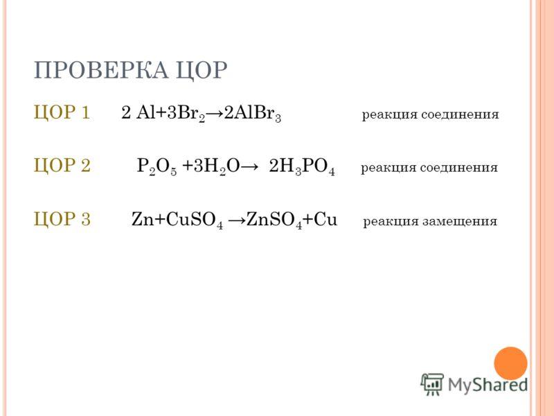 ПРОВЕРКА ЦОР ЦОР 1 2 Al+3Br 2 2AlBr 3 реакция соединения ЦОР 2 P 2 O 5 +3H 2 O 2H 3 PO 4 реакция соединения ЦОР 3 Zn+CuSO 4 ZnSO 4 +Cu реакция замещения