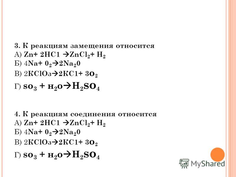 3. К реакциям замещения относится А) Zn+ 2НС1 ZnCl 2 + Н 2 Б) 4 Na+ 0 2 2Na 2 0 В) 2 КClOз 2КС1+ 3 о 2 Г) so 3 + н 2 о H 2 so 4 4. К реакциям соединения относится А) Zn+ 2НС1 ZnCl 2 + Н 2 Б) 4 Na+ 0 2 2Na 2 0 В) 2 КClOз 2КС1+ 3 о 2 Г) so 3 + н 2 о H