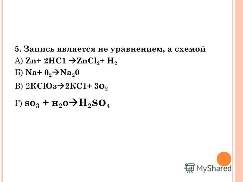 5. Запись является не уравнением, а схемой А) Zn+ 2НС1 ZnCl 2 + Н 2 Б) Na+ 0 2 Na 2 0 В) 2 КClOз 2КС1+ 3 о 2 Г) so 3 + н 2 о H 2 so 4