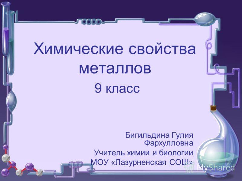 Химические свойства металлов 9 класс Бигильдина Гулия Фархулловна Учитель химии и биологии МОУ «Лазурненская СОШ»