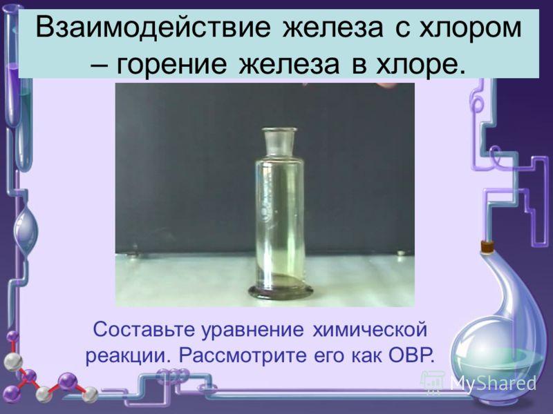 Взаимодействие железа с хлором – горение железа в хлоре. Составьте уравнение химической реакции. Рассмотрите его как ОВР.