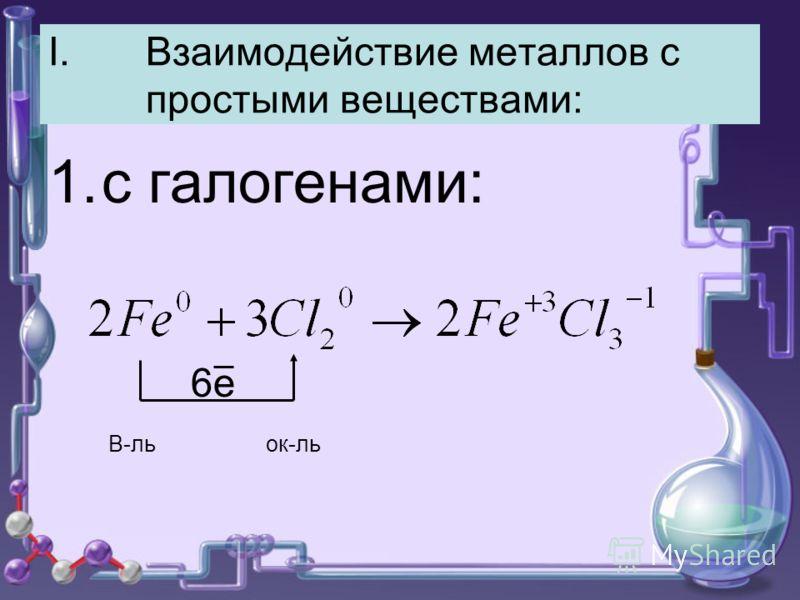 I.Взаимодействие металлов с простыми веществами: 1.с галогенами: 6е В-ль ок-ль