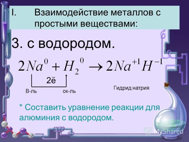 I.Взаимодействие металлов с простыми веществами: 3. с водородом. 2е В-ль ок-ль Гидрид натрия * Составить уравнение реакции для алюминия с водородом.