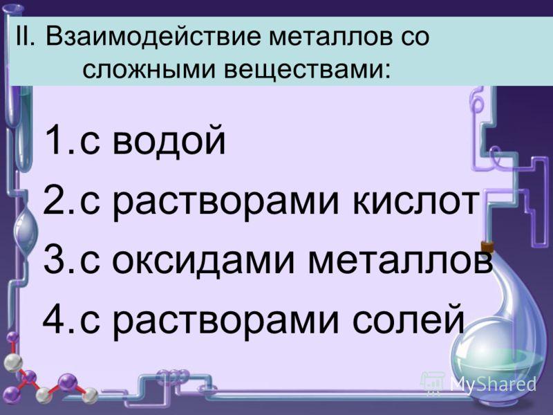 II. Взаимодействие металлов со сложными веществами: 1.с водой 2.с растворами кислот 3.с оксидами металлов 4.с растворами солей