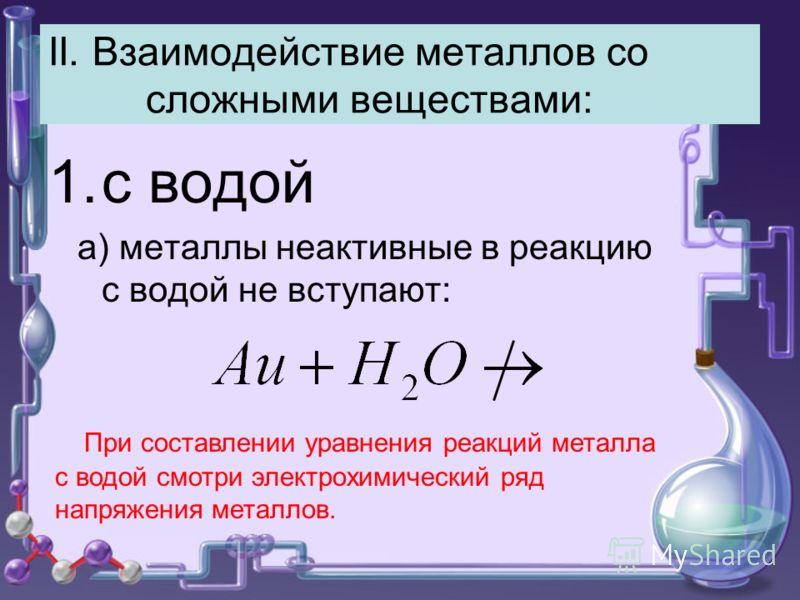II. Взаимодействие металлов со сложными веществами: 1.с водой а) металлы неактивные в реакцию с водой не вступают: При составлении уравнения реакций металла с водой смотри электрохимический ряд напряжения металлов.