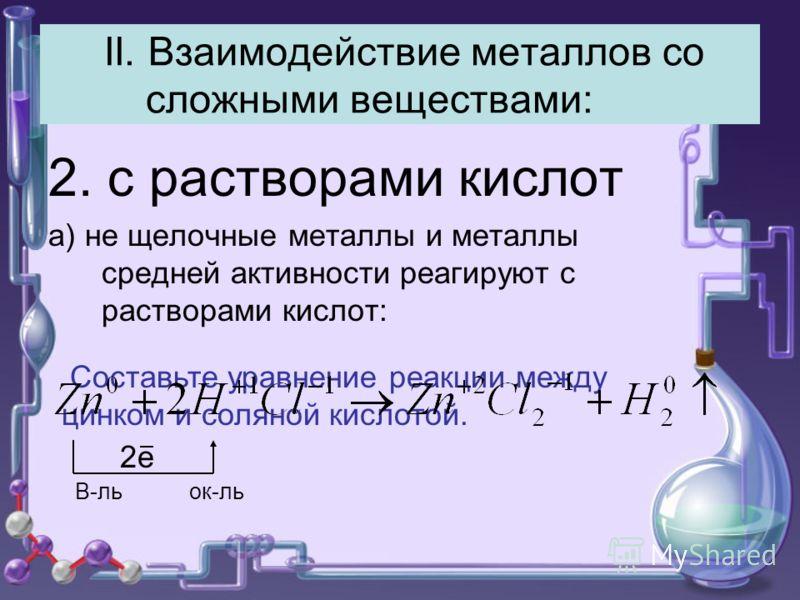 II. Взаимодействие металлов со сложными веществами: 2. с растворами кислот а) не щелочные металлы и металлы средней активности реагируют с растворами кислот: Составьте уравнение реакции между цинком и соляной кислотой. 2е В-ль ок-ль