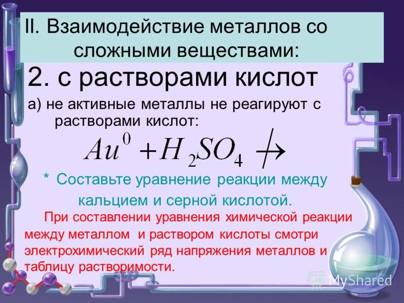 II. Взаимодействие металлов со сложными веществами: 2. с растворами кислот а) не активные металлы не реагируют с растворами кислот: При составлении уравнения химической реакции между металлом и раствором кислоты смотри электрохимический ряд напряжени