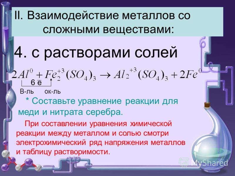 II. Взаимодействие металлов со сложными веществами: 4. с растворами солей 6 е В-ль ок-ль При составлении уравнения химической реакции между металлом и солью смотри электрохимический ряд напряжения металлов и таблицу растворимости. * Составьте уравнен