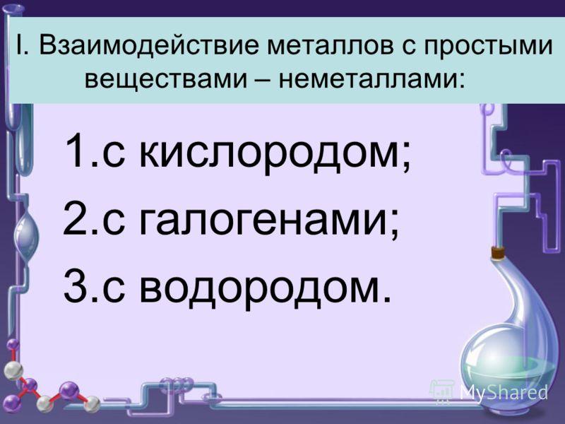 I. Взаимодействие металлов с простыми веществами – неметаллами: 1.с кислородом; 2.с галогенами; 3.с водородом.