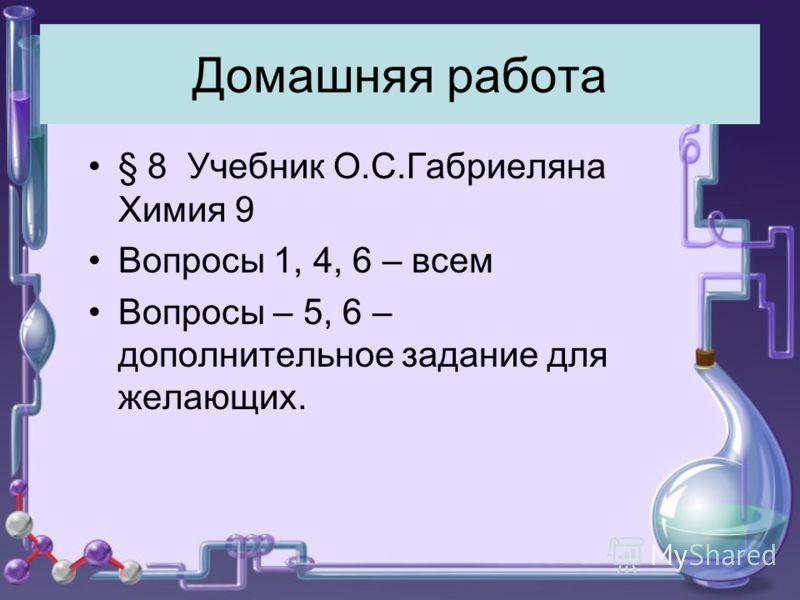 Домашняя работа § 8 Учебник О.С.Габриеляна Химия 9 Вопросы 1, 4, 6 – всем Вопросы – 5, 6 – дополнительное задание для желающих.