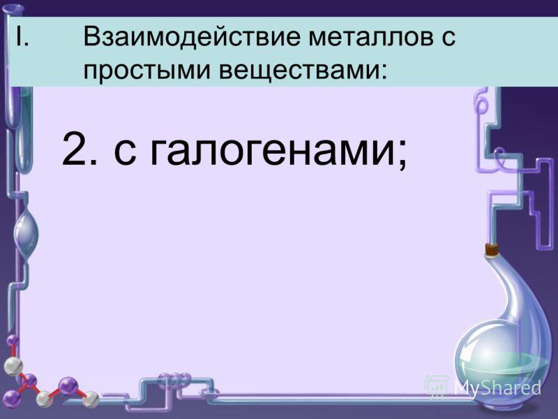 I.Взаимодействие металлов с простыми веществами: 2. с галогенами;