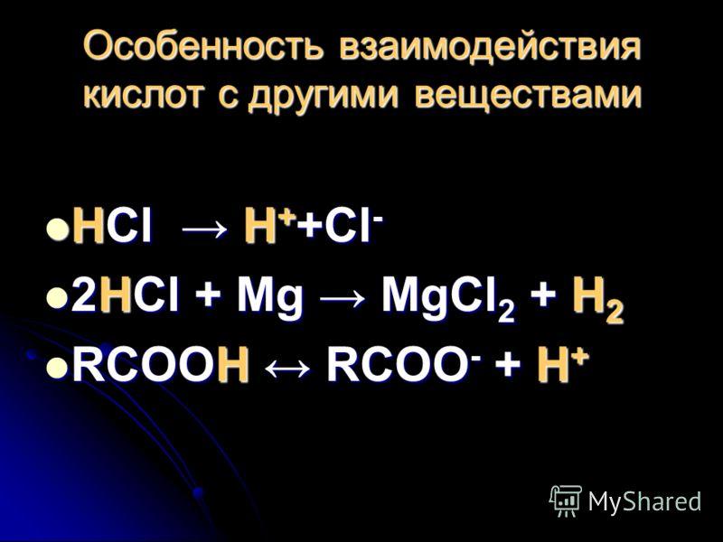 Особенность взаимодействия кислот с другими веществами HCl H++Cl- 2HCl + Mg MgCl2 + H2 RСООН RСОО- + Н+