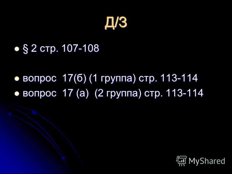 Д/З § 2 стр. 107-108 § 2 стр. 107-108 вопрос 17(б) (1 группа) стр. 113-114 вопрос 17(б) (1 группа) стр. 113-114 вопрос 17 (а) (2 группа) стр. 113-114 вопрос 17 (а) (2 группа) стр. 113-114