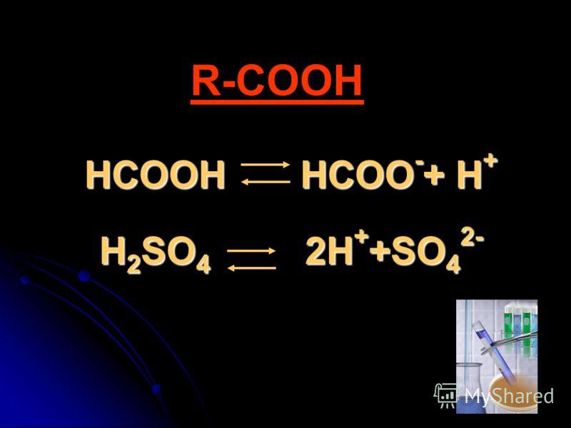HCOOH HCOO - + H + H 2 SO 4 2H + +SO 4 2- R-COOH