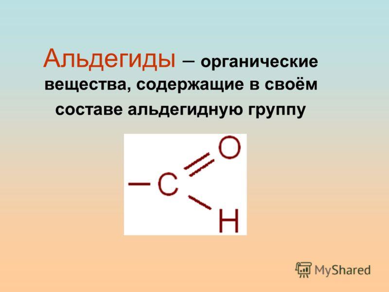 Альдегиды – органические вещества, содержащие в своём составе альдегидную группу