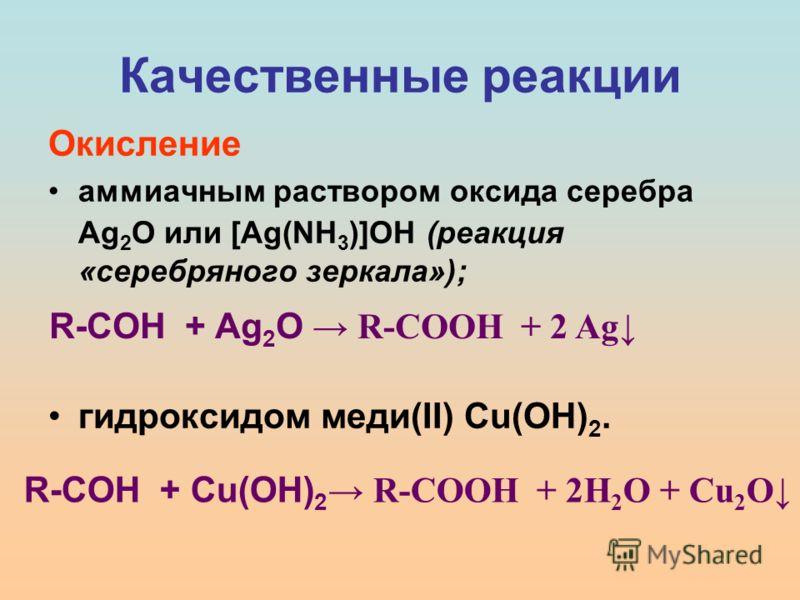 Качественные реакции Окисление аммиачным раствором оксида серебра Ag 2 O или [Ag(NH 3 )]OH (реакция «серебряного зеркала»); гидроксидом меди(II) Cu(OH) 2. R-COH + Ag 2 O R-COOH + 2 Ag R-COH + Cu(OH) 2 R-COOH + 2H 2 O + Cu 2 O