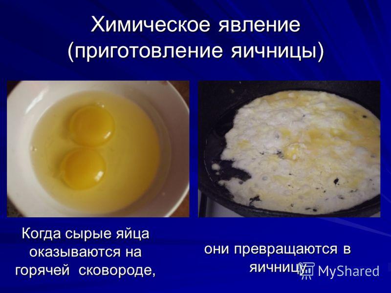 Химическое явление (приготовление яичницы) Когда сырые яйца оказываются на горячей сковороде, они превращаются в яичницу Попытка из яичницы получить обратно яйцо не увенчалась успехом!
