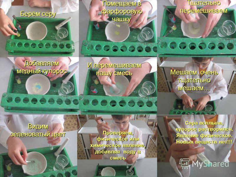 Берём серу Помещаем в фарфоровую чашку Тщательно перемешиваем Добавляем медный купорос И перемешиваем нашу смесь Мешаем, очень тщательно мешаем… Видим зеленоватый цвет Проверяем, физическое или химическое явление, добавляя воду в смесь Сера всплыла,