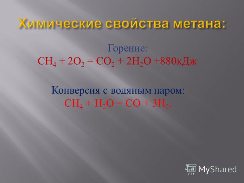 Горение : СН 4 + 2 О 2 = СО 2 + 2 Н 2 О +880 кДж Конверсия с водяным паром: CH 4 + H 2 O = CO + 3H 2.