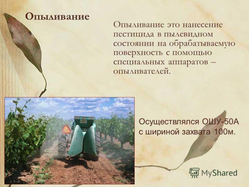 Опыливание Опыливание это нанесение пестицида в пылевидном состоянии на обрабатываемую поверхность с помощью специальных аппаратов – опыливателей. Осуществлялся ОШУ-50А с шириной захвата 100м.