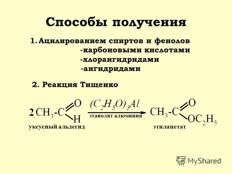 Способы получения 1.Ацилированием спиртов и фенолов -карбоновыми кислотами -хлорангидридами -ангидридами 2. Реакция Тищенко этилацетатуксусный альдегид этанолят алюминия
