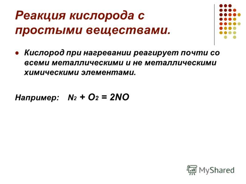 Реакция кислорода с простыми веществами. Кислород при нагревании реагирует почти со всеми металлическими и не металлическими химическими элементами. Например: N 2 + O 2 = 2NO
