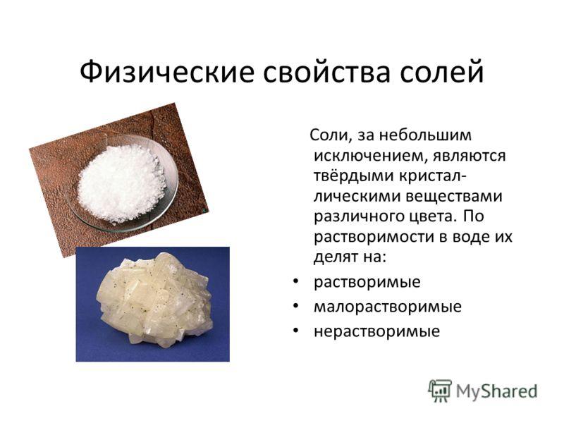 Физические свойства солей Соли, за небольшим исключением, являются твёрдыми кристал- лическими веществами различного цвета. По растворимости в воде их делят на: растворимые малорастворимые нерастворимые