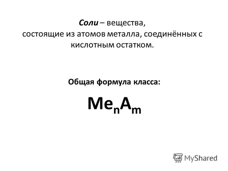 Соли – вещества, состоящие из атомов металла, соединённых c кислотным остатком. Общая формула класса: Me n A m