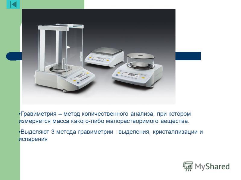 Аналитические весы Гравиметрия – метод количественного анализа, при котором измеряется масса какого-либо малорастворимого вещества. Выделяют 3 метода гравиметрии : выделения, кристаллизации и испарения