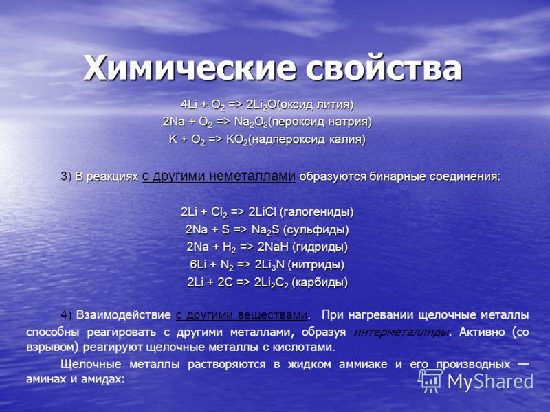 Химические свойства 4Li + O 2 => 2Li 2 O(оксид лития) 2Na + O 2 => Na 2 O 2 (пероксид натрия) K + O 2 => KO 2 (надпероксид калия) В реакциях образуются бинарные соединения: 3) В реакциях с другими неметаллами образуются бинарные соединения: 2Li + Cl
