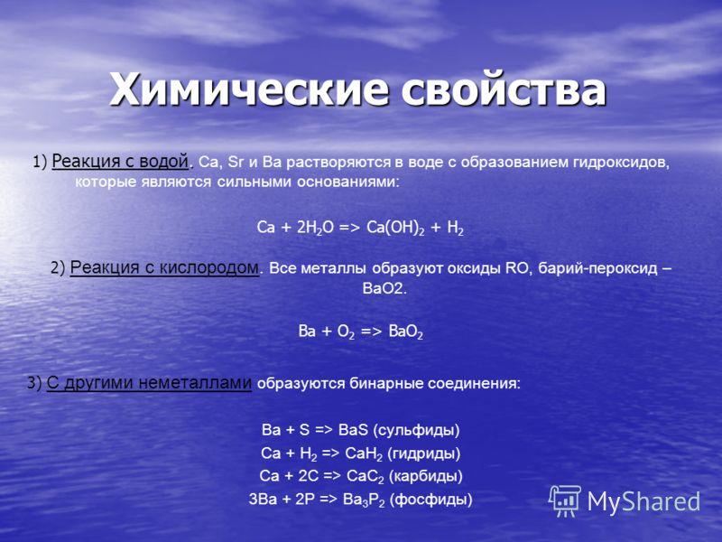 Химические свойства. 1) Реакция с водой. Ca, Sr и Ba растворяются в воде с образованием гидроксидов, которые являются сильными основаниями: Ca + 2H 2 O => Ca(OH) 2 + H 2 2) Реакция с кислородом. Все металлы образуют оксиды RO, барий-пероксид – BaO2.
