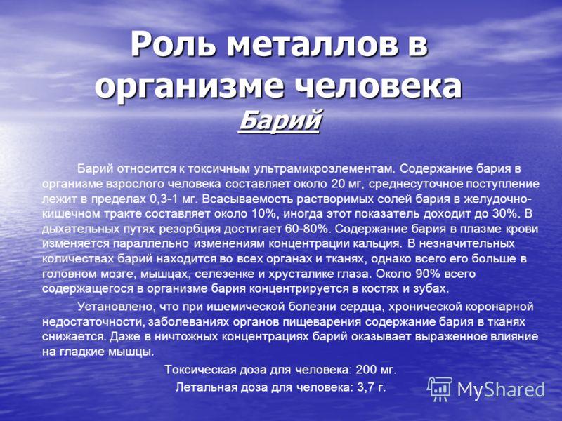Роль металлов в организме человека Барий Барий относится к токсичным ультрамикроэлементам. Содержание бария в организме взрослого человека составляет около 20 мг, среднесуточное поступление лежит в пределах 0,3-1 мг. Всасываемость растворимых солей б