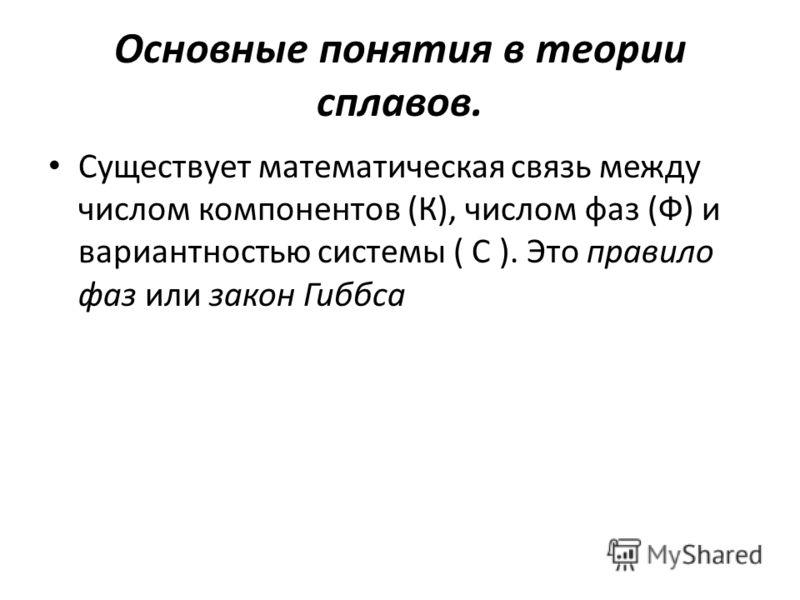 Основные понятия в теории сплавов. Существует математическая связь между числом компонентов (К), числом фаз (Ф) и вариантностью системы ( С ). Это правило фаз или закон Гиббса