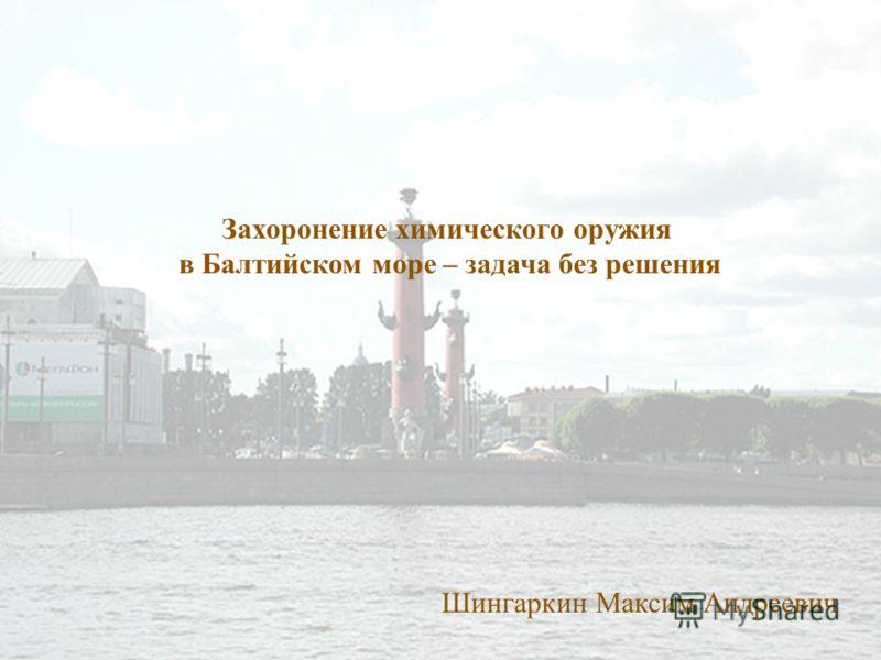 Захоронение химического оружия в Балтийском море – задача без решения Шингаркин Максим Андреевич
