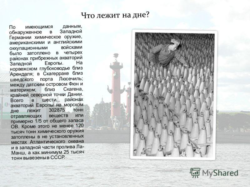 Ч т о л е ж и т н а д н е ? По имеющимся данным, обнаруженное в Западной Германии химическое оружие, американскими и английскими оккупационными войсками было затоплено в четырех районах прибрежных акваторий Западной Европы. На норвежском глубоководье