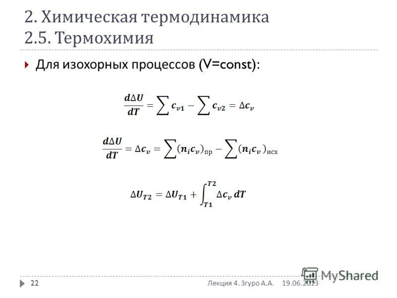 2. Химическая термодинамика 2.5. Термохимия Для изохорных процессов (V=const): 19.06.2013 Лекция 4. Згуро А. А. 22