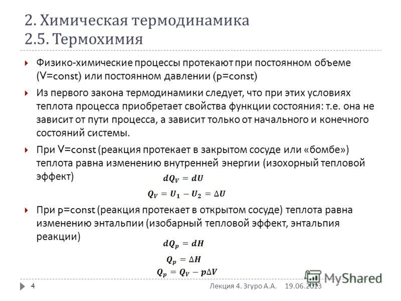 2. Химическая термодинамика 2.5. Термохимия 19.06.2013 Лекция 4. Згуро А. А. 4 Физико - химические процессы протекают при постоянном объеме (V=const) или постоянном давлении (p=const) Из первого закона термодинамики следует, что при этих условиях теп