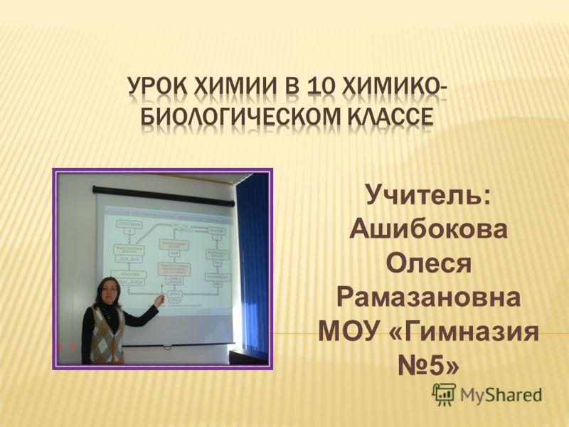 Учитель: Ашибокова Олеся Рамазановна МОУ «Гимназия 5»