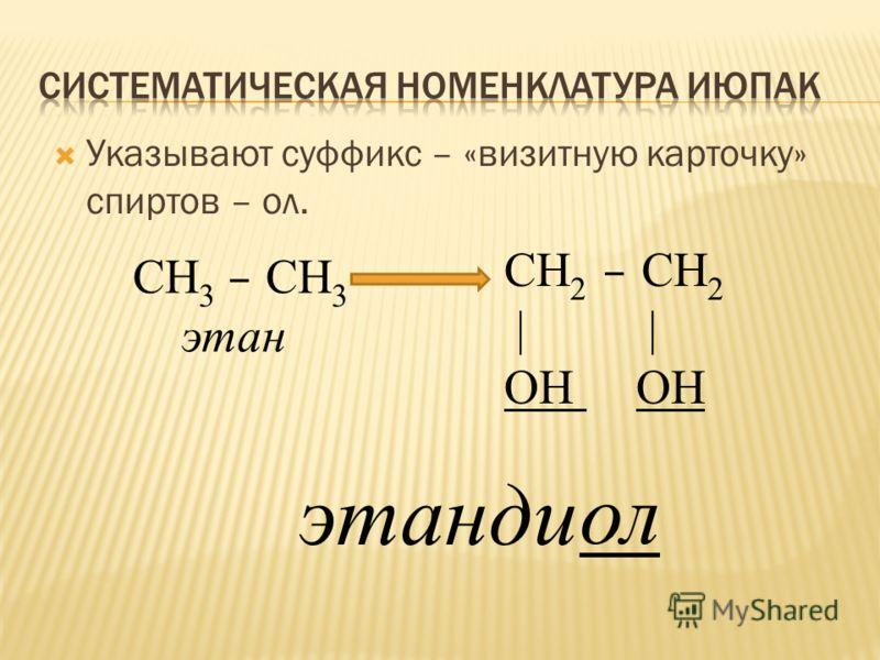 Указывают суффикс – «визитную карточку» спиртов – ол. СН 3 – СН 3 этан СН 2 – СН 2 | | ОН этанди ол