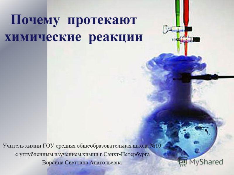 Почему протекают химические реакции Учитель химии ГОУ средняя общеобразовательная школа 10 с углубленным изучением химии г.Санкт-Петербурга Ворсина Светлана Анатольевна