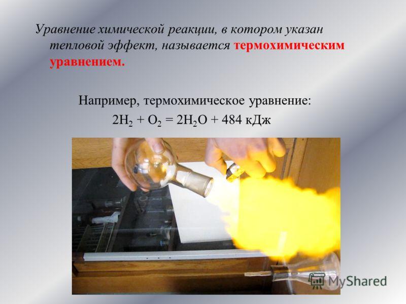 Уравнение химической реакции, в котором указан тепловой эффект, называется термохимическим уравнением. Например, термохимическое уравнение: 2Н 2 + О 2 = 2Н 2 О + 484 кДж
