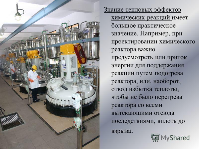 Знание тепловых эффектов химических реакций имеет большое практическое значение. Например, при проектировании химического реактора важно предусмотреть или приток энергии для поддержания реакции путем подогрева реактора, или, наоборот, отвод избытка т