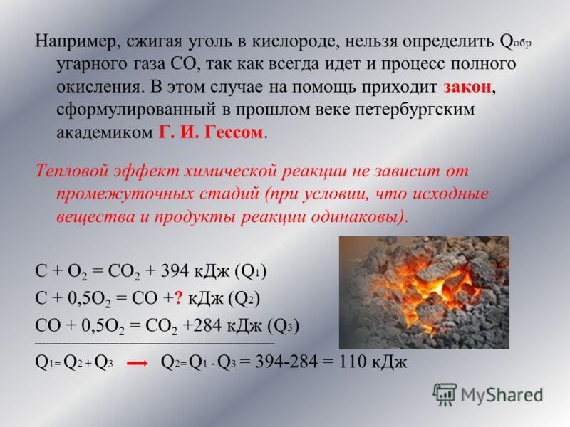 Например, сжигая уголь в кислороде, нельзя определить Q обр угарного газа СО, так как всегда идет и процесс полного окисления. В этом случае на помощь приходит закон, сформулированный в прошлом веке петербургским академиком Г. И. Гессом. Тепловой эфф