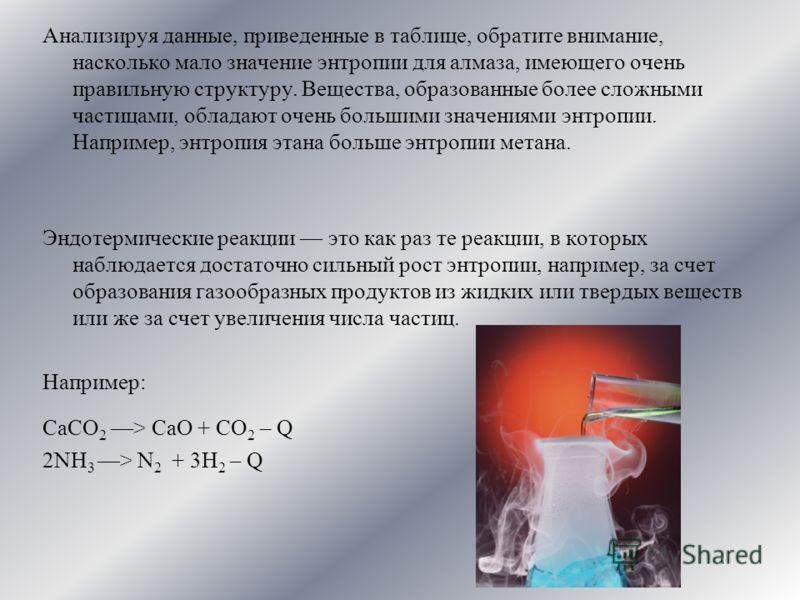 Анализируя данные, приведенные в таблице, обратите внимание, насколько мало значение энтропии для алмаза, имеющего очень правильную структуру. Вещества, образованные более сложными частицами, обладают очень большими значениями энтропии. Например, энт