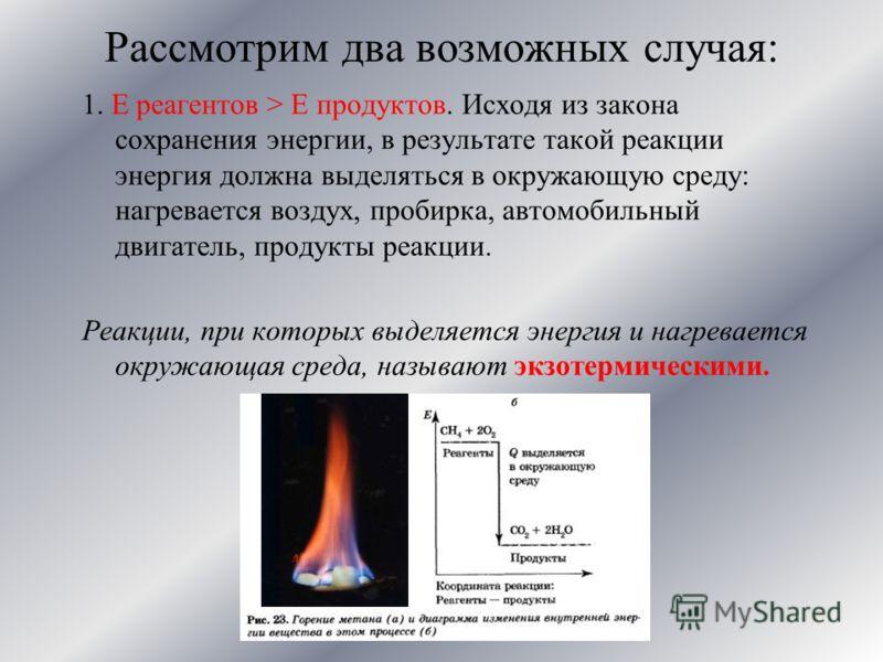 Рассмотрим два возможных случая: 1. E реагентов > E продуктов. Исходя из закона сохранения энергии, в результате такой реакции энергия должна выделяться в окружающую среду: нагревается воздух, пробирка, автомобильный двигатель, продукты реакции. Реак